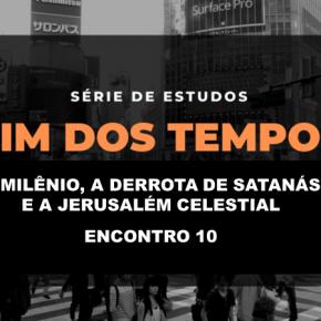 FIM DOS TEMPOS - O Milênio, a derrota de satanás e a Jerusalém Celestial